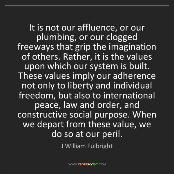 J William Fulbright: It is not our affluence, or our plumbing, or our clogged...