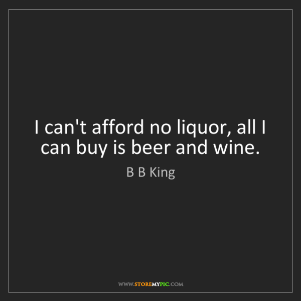 B B King: I can't afford no liquor, all I can buy is beer and wine.