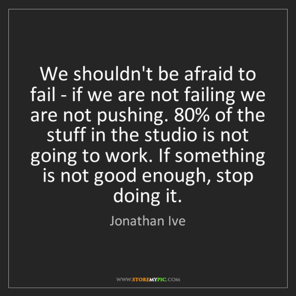 Jonathan Ive: We shouldn't be afraid to fail - if we are not failing...