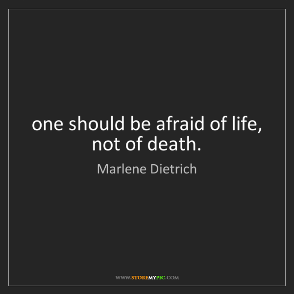 Marlene Dietrich: one should be afraid of life, not of death.