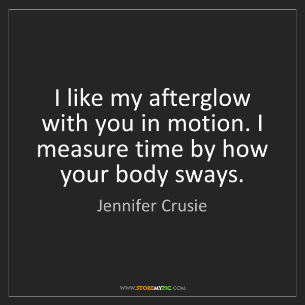 Jennifer Crusie: I like my afterglow with you in motion. I measure time...