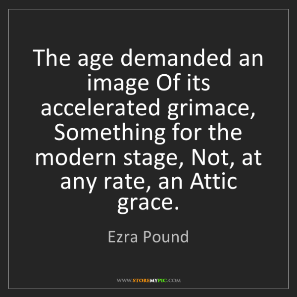 Ezra Pound: The age demanded an image Of its accelerated grimace,...