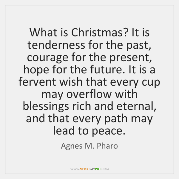 What is Christmas? It is tenderness for the past, courage for the ...
