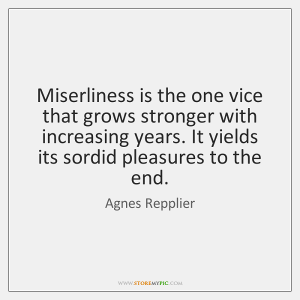 Miserliness is the one vice that grows stronger with increasing years. It ...