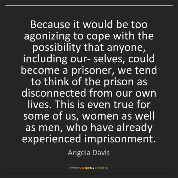 Angela Davis: Because it would be too agonizing to cope with the possibility...