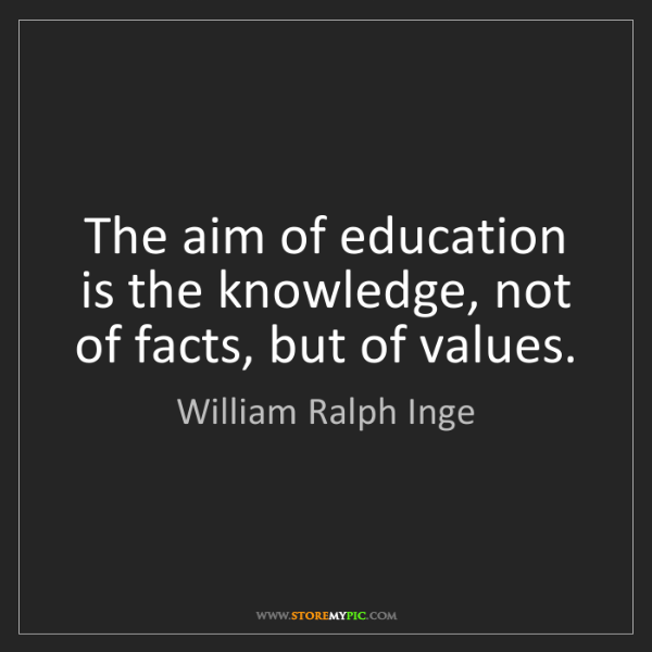 William Ralph Inge: The aim of education is the knowledge, not of facts,...