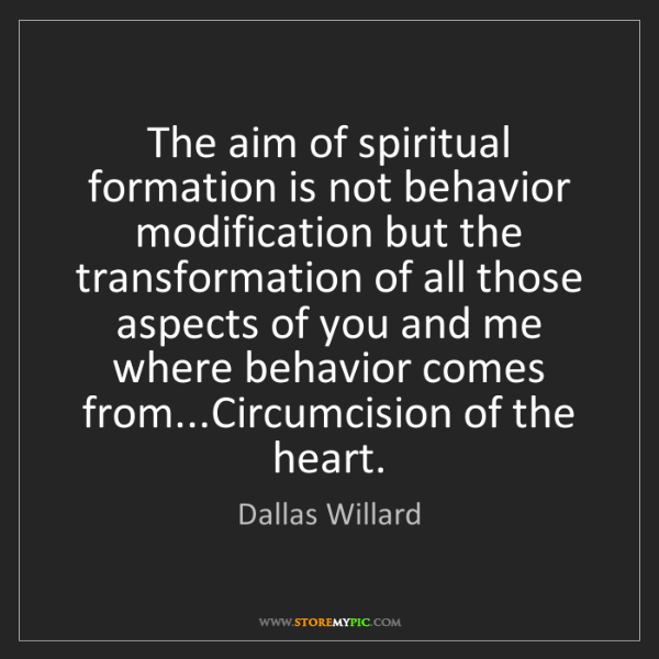 Dallas Willard: The aim of spiritual formation is not behavior modification...