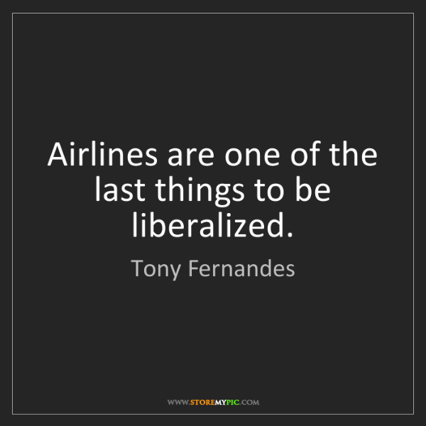 Tony Fernandes: Airlines are one of the last things to be liberalized.