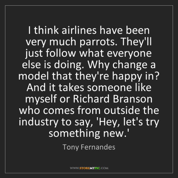 Tony Fernandes: I think airlines have been very much parrots. They'll...