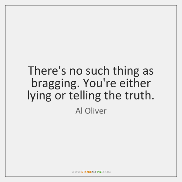 There's no such thing as bragging. You're either lying or telling the ...