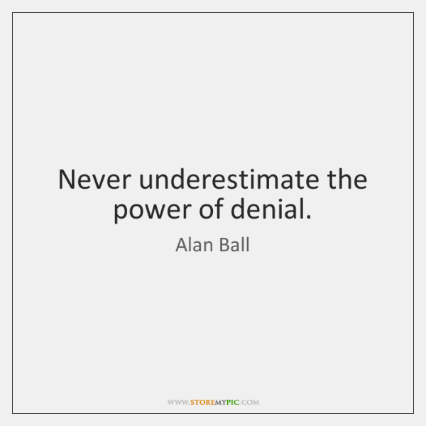 Never underestimate the power of denial.