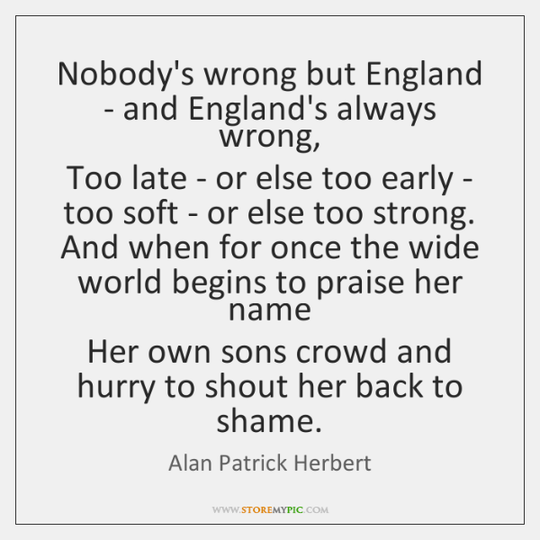 Nobody's wrong but England - and England's always wrong,   Too late - ...