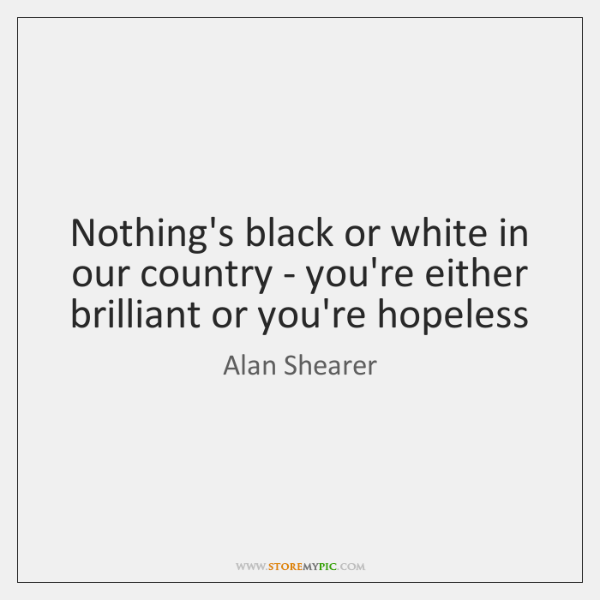 Nothing's black or white in our country - you're either brilliant or ...