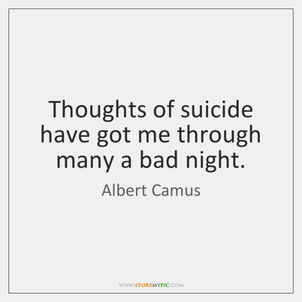 Thoughts of suicide have got me through many a bad night.