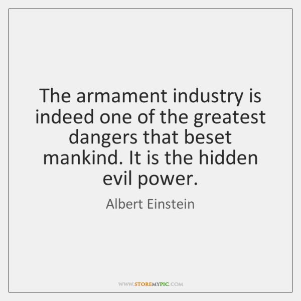 The armament industry is indeed one of the greatest dangers that beset ...