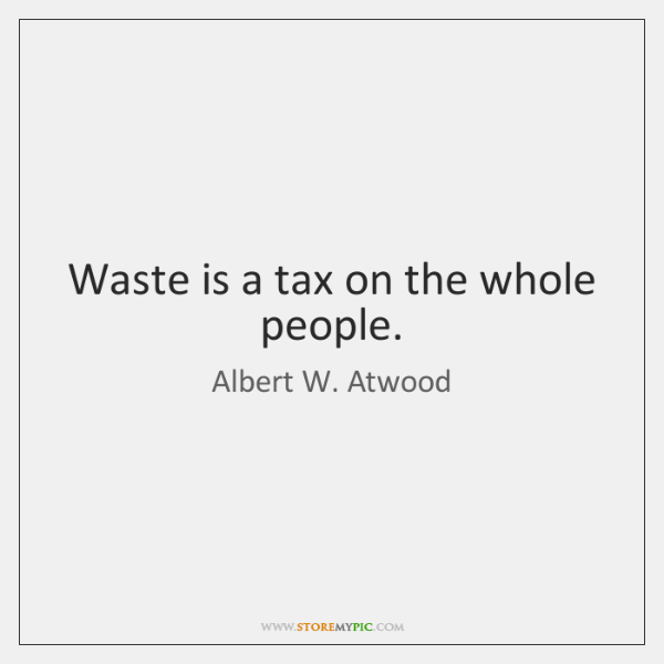Waste is a tax on the whole people.