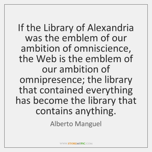 If the Library of Alexandria was the emblem of our ambition of ...