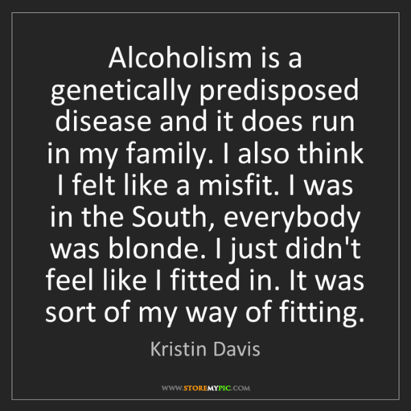 Kristin Davis: Alcoholism is a genetically predisposed disease and it...