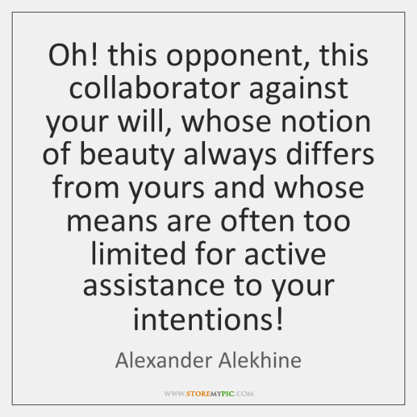Oh! this opponent, this collaborator against your will, whose notion of beauty ...