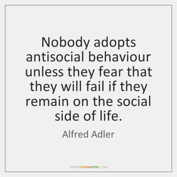 Nobody adopts antisocial behaviour unless they fear that they will fail if ...
