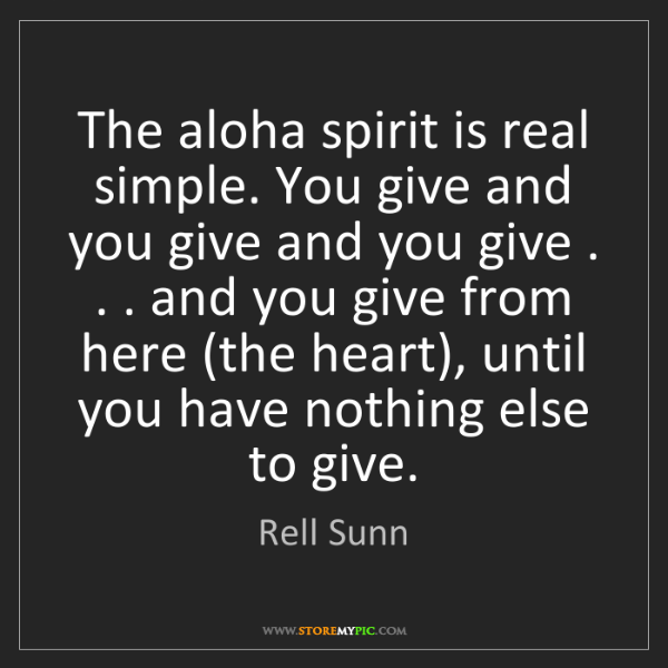 Rell Sunn: The aloha spirit is real simple. You give and you give...
