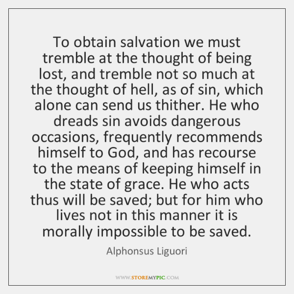 To obtain salvation we must tremble at the thought of being lost, ...