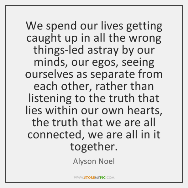 We spend our lives getting caught up in all the wrong things-led ...