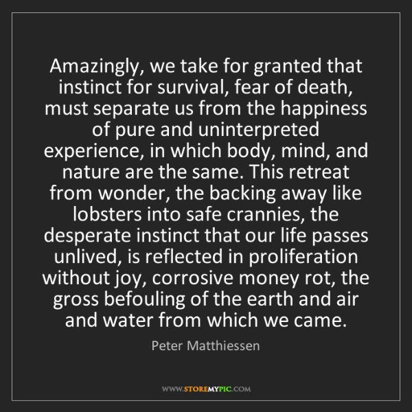 Peter Matthiessen: Amazingly, we take for granted that instinct for survival,...