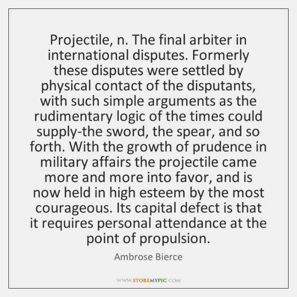 Projectile, n. The final arbiter in international disputes. Formerly these disputes were ...