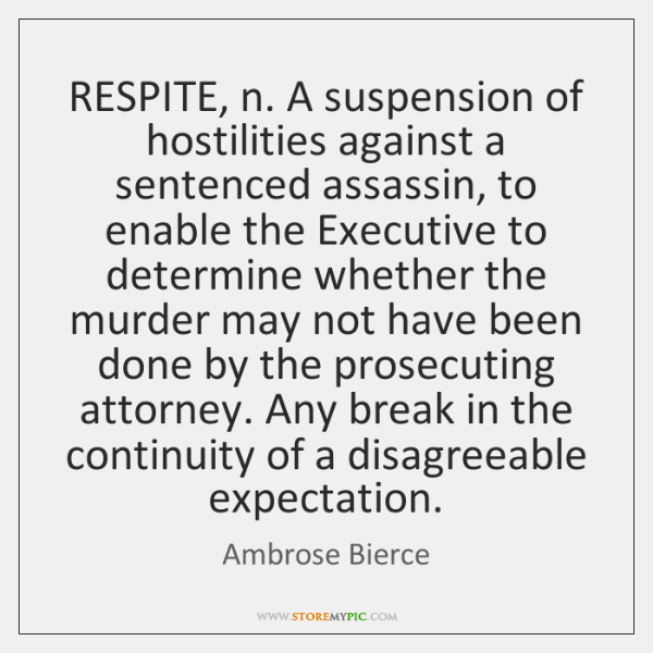 RESPITE, n. A suspension of hostilities against a sentenced assassin, to enable ...