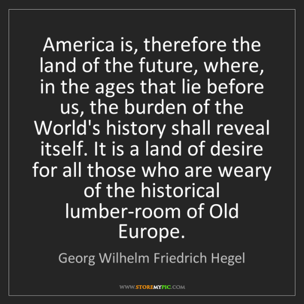 Georg Wilhelm Friedrich Hegel: America is, therefore the land of the future, where,...