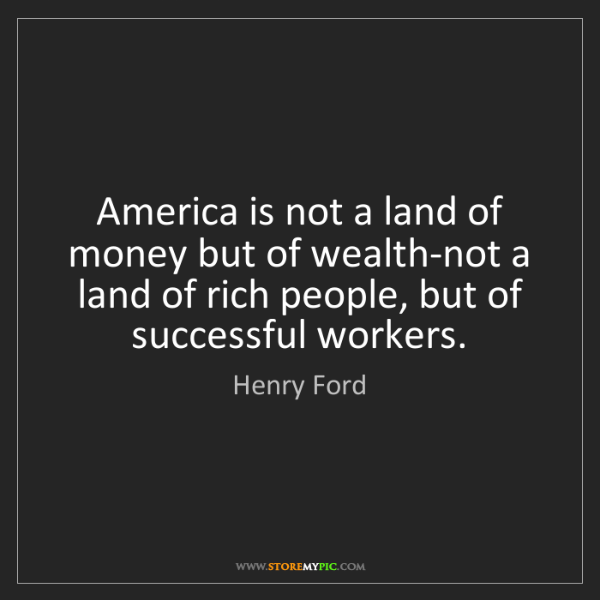 Henry Ford: America is not a land of money but of wealth-not a land...