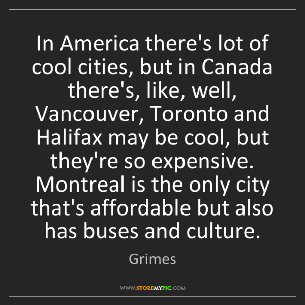 Grimes: In America there's lot of cool cities, but in Canada...