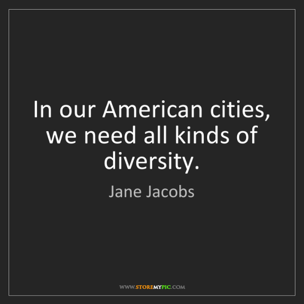 Jane Jacobs: In our American cities, we need all kinds of diversity.