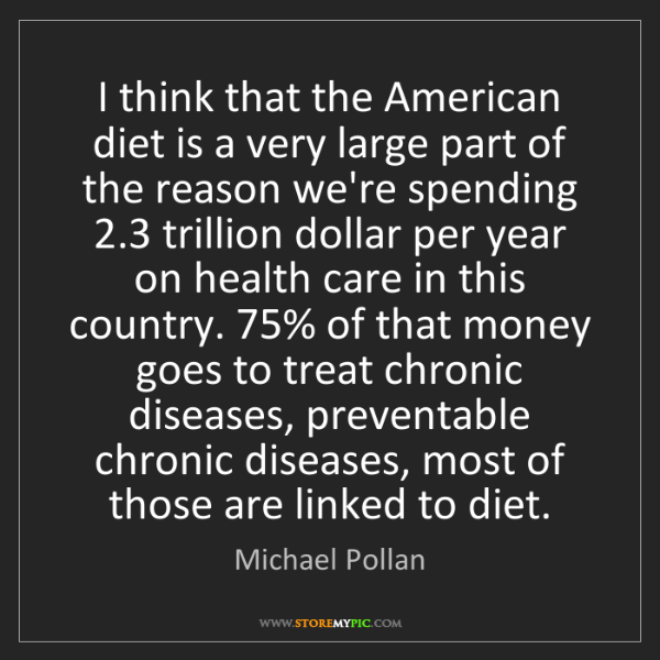 Michael Pollan: I think that the American diet is a very large part of...
