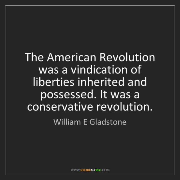 William E Gladstone: The American Revolution was a vindication of liberties...