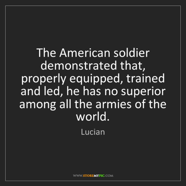 Lucian: The American soldier demonstrated that, properly equipped,...