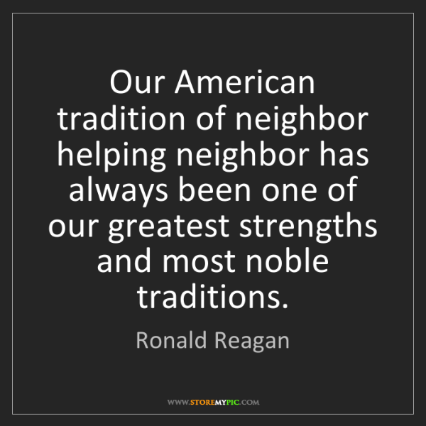 Ronald Reagan: Our American tradition of neighbor helping neighbor has...