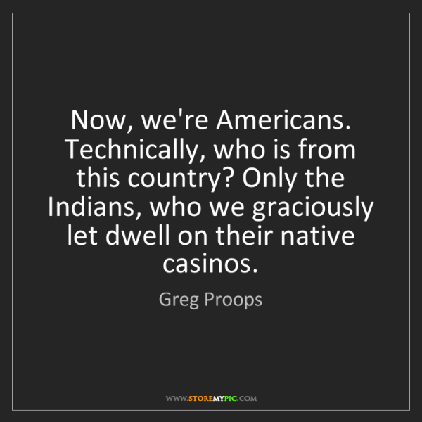 Greg Proops: Now, we're Americans. Technically, who is from this country?...