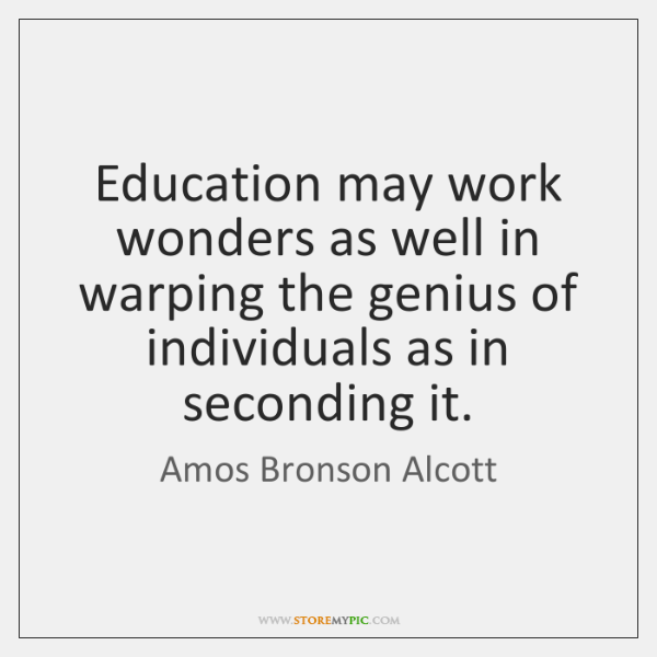 Education may work wonders as well in warping the genius of individuals ...