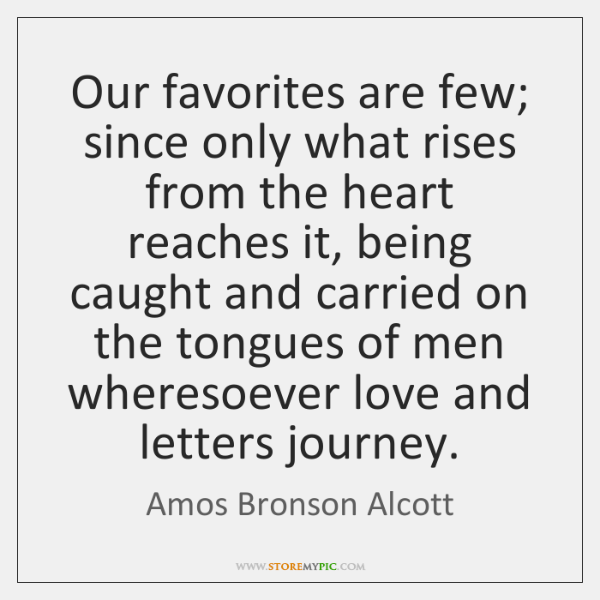 Our favorites are few; since only what rises from the heart reaches ...