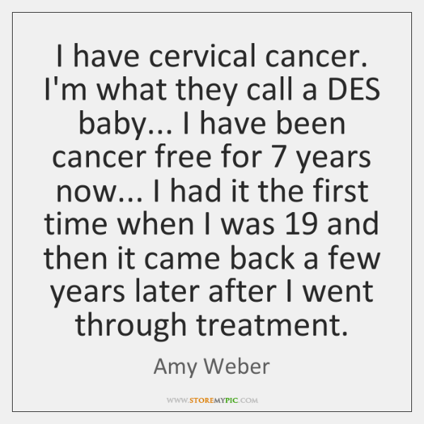 I have cervical cancer. I'm what they call a DES baby... I ...