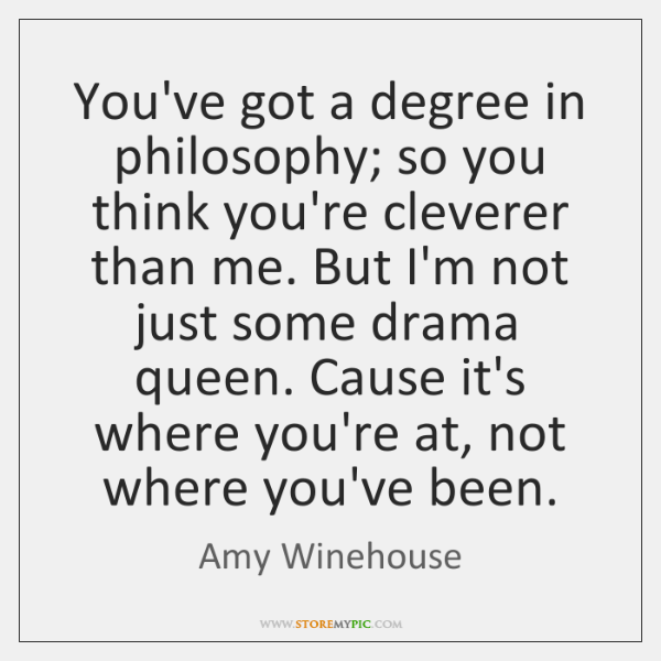 You've got a degree in philosophy; so you think you're cleverer than ...