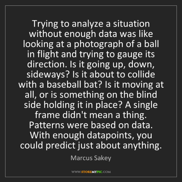 Marcus Sakey: Trying to analyze a situation without enough data was...