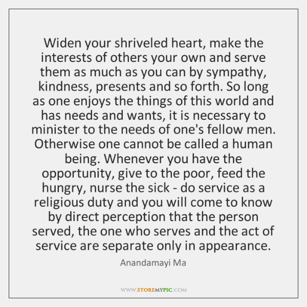 Widen your shriveled heart, make the interests of others your own and ...