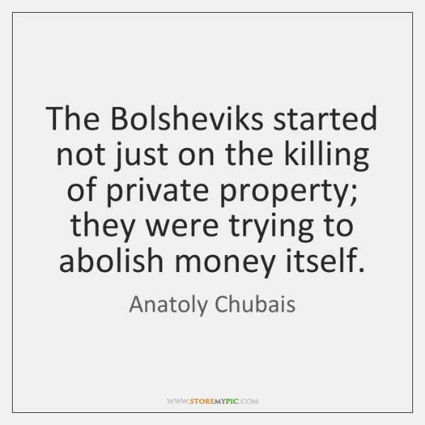 The Bolsheviks started not just on the killing of private property; they ...