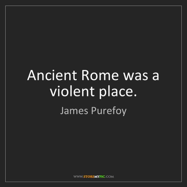 James Purefoy: Ancient Rome was a violent place.