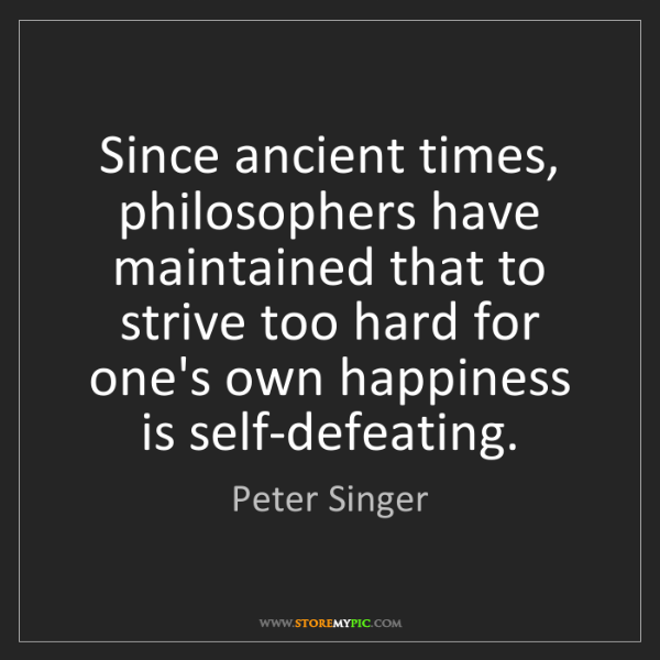 Peter Singer: Since ancient times, philosophers have maintained that...