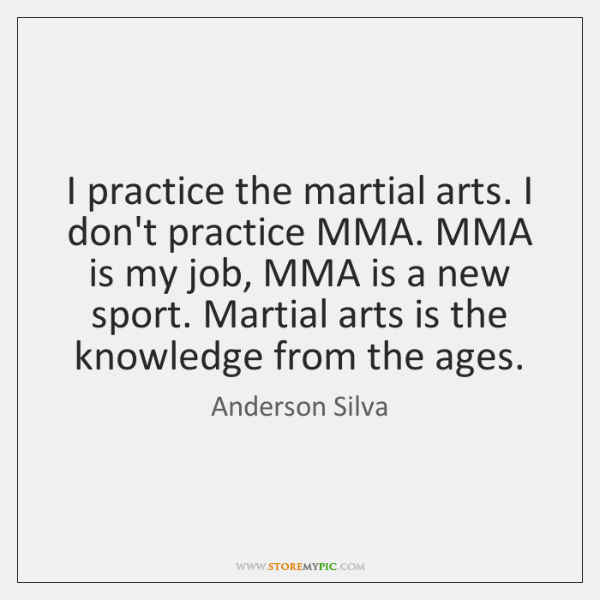 I practice the martial arts. I don't practice MMA. MMA is my ...