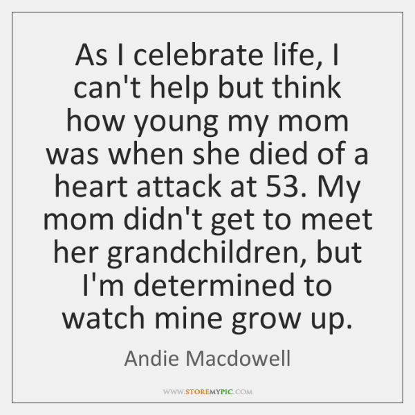 As I celebrate life, I can't help but think how young my ...